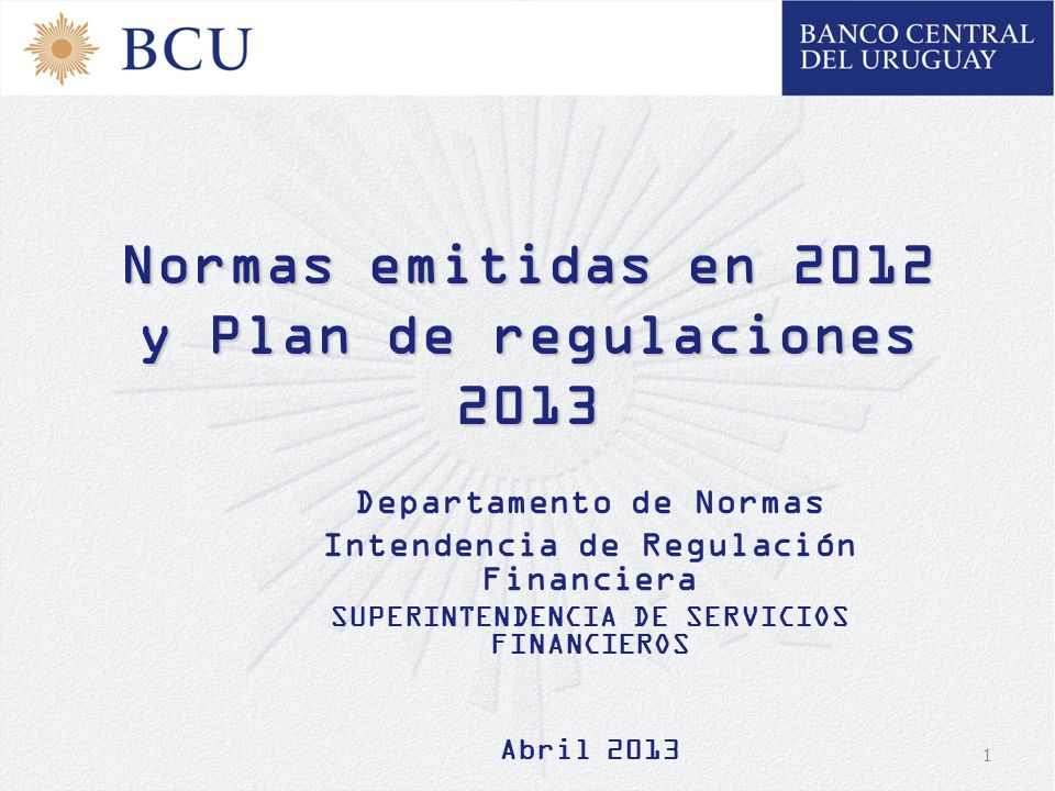 1 Normas emitidas en 2012 y Plan de regulaciones 2013 Departamento de Normas Intendencia de Regulación Financiera SUPERINTENDENCIA DE SERVICIOS FINANC