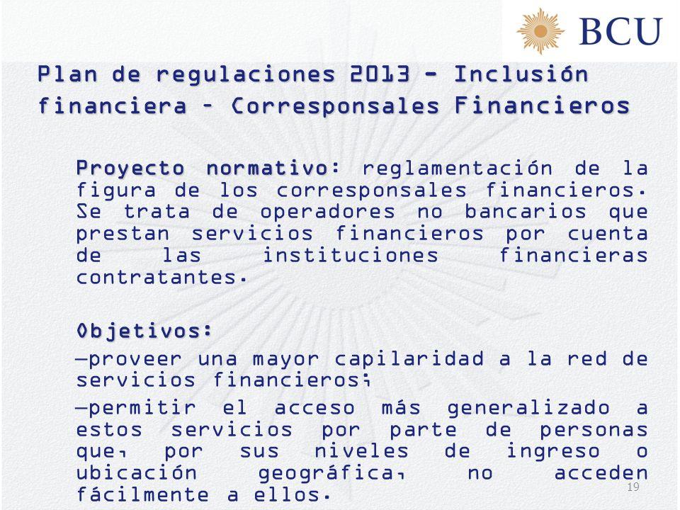 19 Plan de regulaciones 2013 - Inclusión financiera – Corresponsales Financieros Proyecto normativo Proyecto normativo: reglamentación de la figura de