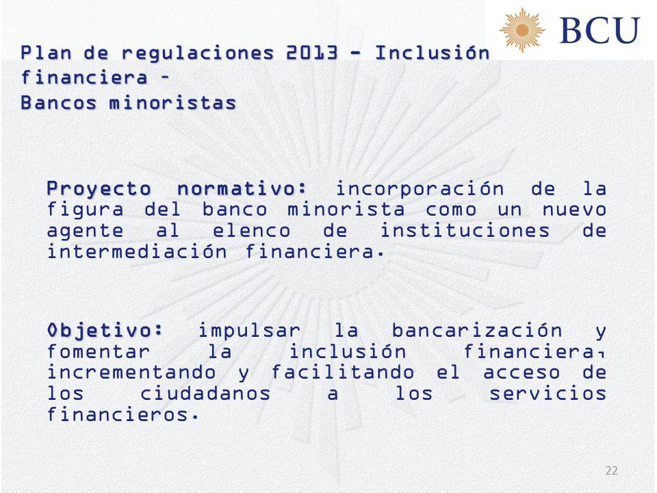 22 Plan de regulaciones 2013 - Inclusión financiera – Bancos minoristas Proyecto normativo: Proyecto normativo: incorporación de la figura del banco m