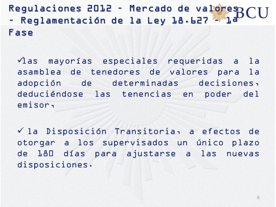 9 Regulaciones 2012 – Mercado de valores – Reglamentación de la Ley 18.627 – 1ª Fase Adicionalmente, se modificó el proyecto requiriéndose: Que el Código de Ética, además de la difusión prevista, tenga difusión interna a todos los miembros de la organización.