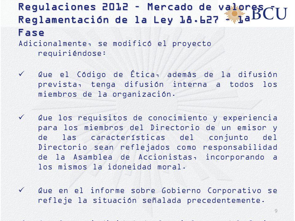 9 Regulaciones 2012 – Mercado de valores – Reglamentación de la Ley 18.627 – 1ª Fase Adicionalmente, se modificó el proyecto requiriéndose: Que el Cód