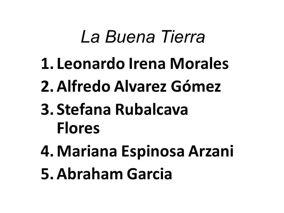 La Buena Tierra 1.Leonardo Irena Morales 2.Alfredo Alvarez Gómez 3.Stefana Rubalcava Flores 4.Mariana Espinosa Arzani 5.Abraham Garcia