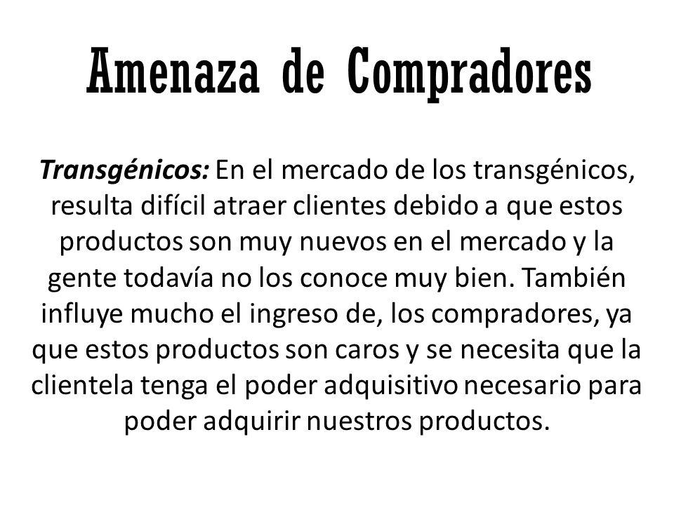 Amenaza de Compradores Transgénicos: En el mercado de los transgénicos, resulta difícil atraer clientes debido a que estos productos son muy nuevos en