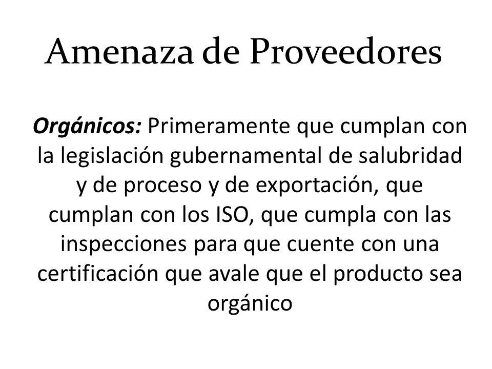 Amenaza de Proveedores Orgánicos: Primeramente que cumplan con la legislación gubernamental de salubridad y de proceso y de exportación, que cumplan c