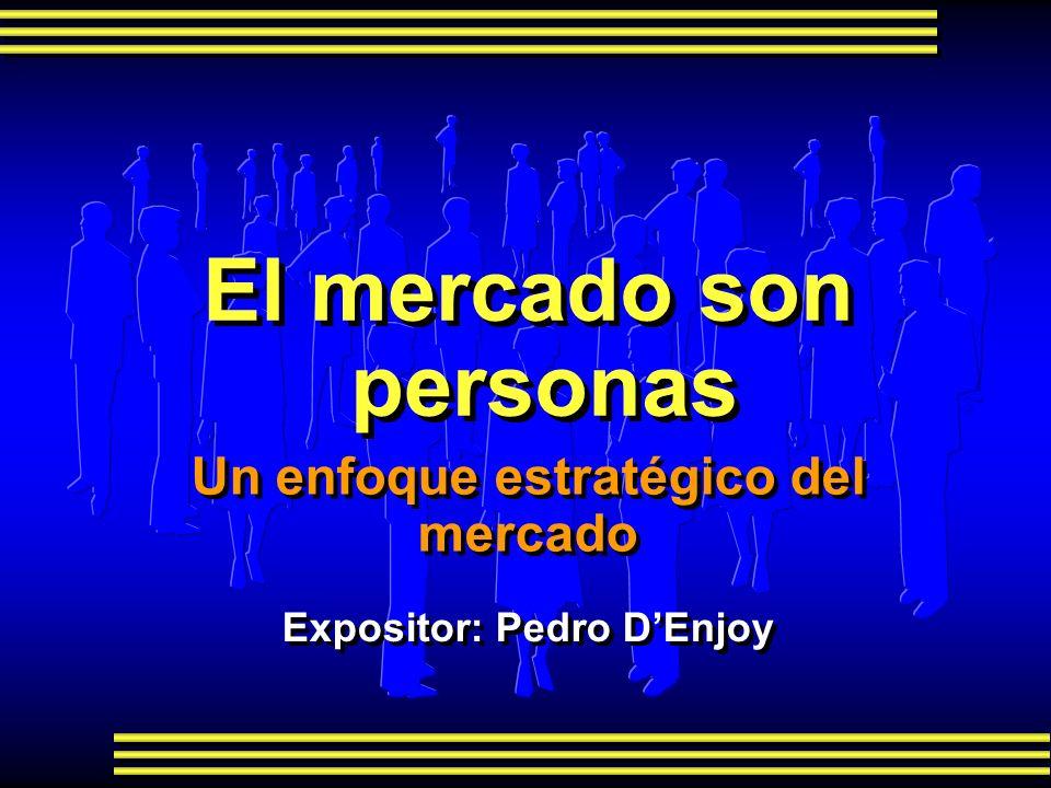Un enfoque estratégico del mercado Expositor: Pedro DEnjoy El mercado son personas