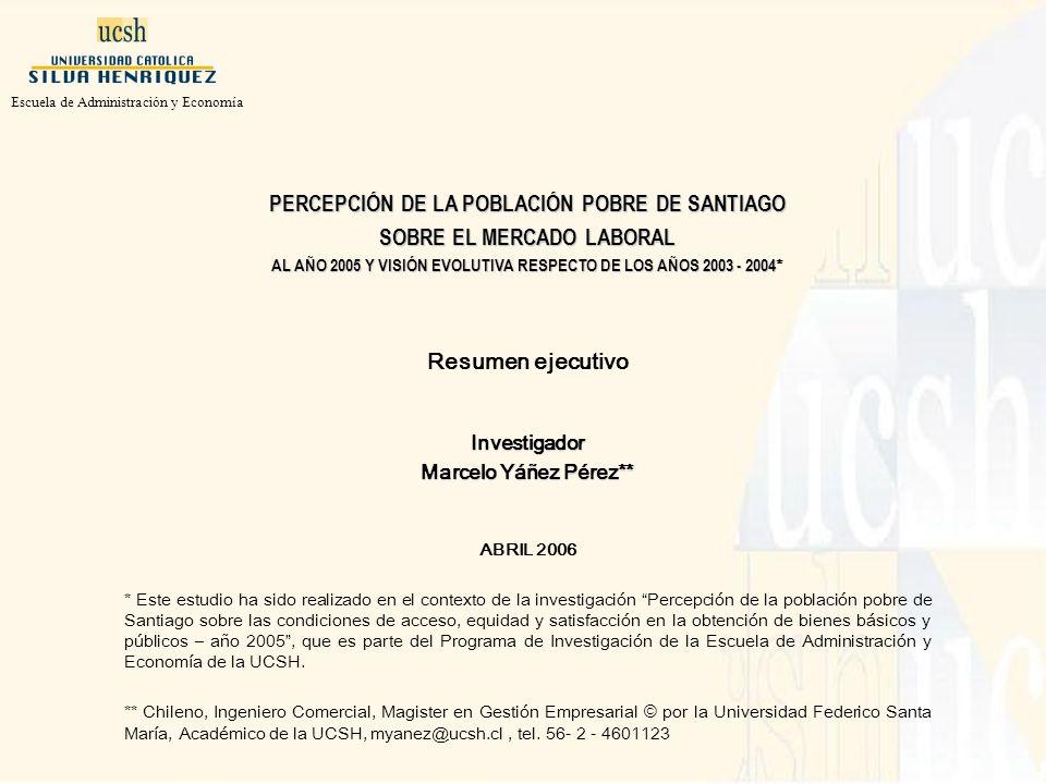 PERCEPCIÓN DE LA POBLACIÓN POBRE DE SANTIAGO SOBRE EL MERCADO LABORAL AL AÑO 2005 Y VISIÓN EVOLUTIVA RESPECTO DE LOS AÑOS 2003 - 2004 AL AÑO 2005 Y VISIÓN EVOLUTIVA RESPECTO DE LOS AÑOS 2003 - 2004 * Resumen ejecutivoInvestigador Marcelo Yáñez Pérez** ABRIL 2006 * Este estudio ha sido realizado en el contexto de la investigación Percepción de la población pobre de Santiago sobre las condiciones de acceso, equidad y satisfacción en la obtención de bienes básicos y públicos – año 2005, que es parte del Programa de Investigación de la Escuela de Administración y Economía de la UCSH.