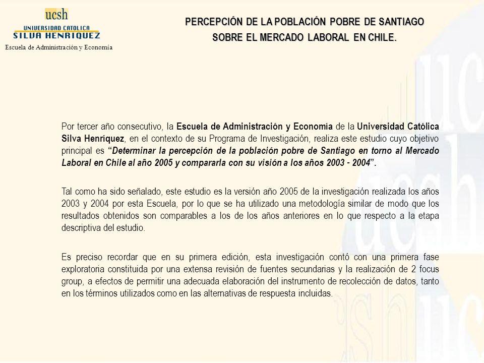 Por tercer año consecutivo, la Escuela de Administración y Economía de la Universidad Católica Silva Henríquez, en el contexto de su Programa de Investigación, realiza este estudio cuyo objetivo principal es Determinar la percepción de la población pobre de Santiago en torno al Mercado Laboral en Chile al año 2005 y compararla con su visión a los años 2003 - 2004.