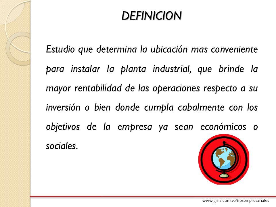 www.giris.com.ve/tipsempresariales DEFINICION Estudio que determina la ubicación mas conveniente para instalar la planta industrial, que brinde la may