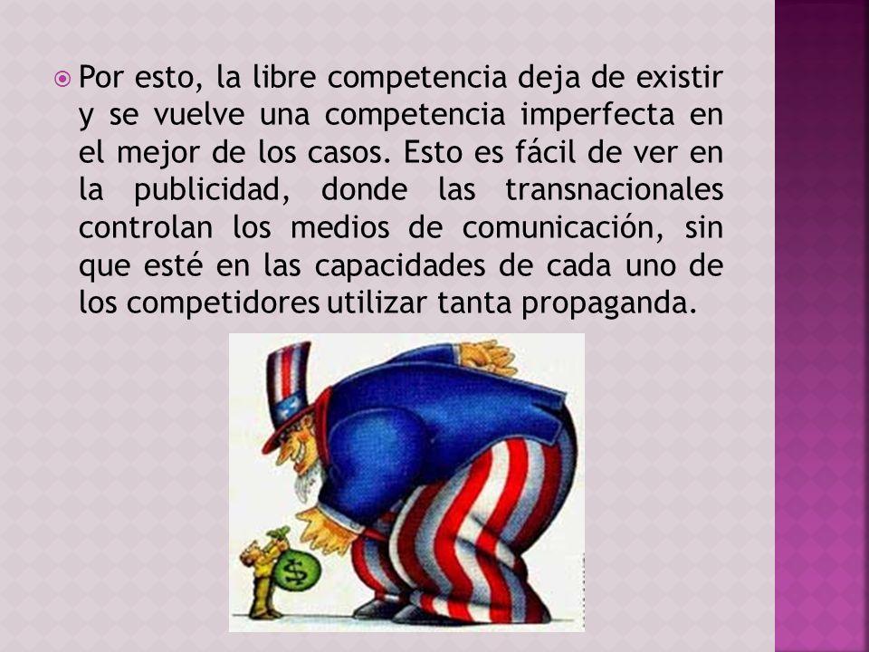 Por esto, la libre competencia deja de existir y se vuelve una competencia imperfecta en el mejor de los casos. Esto es fácil de ver en la publicidad,