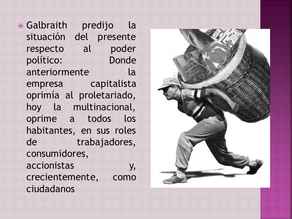 Galbraith predijo la situación del presente respecto al poder político: Donde anteriormente la empresa capitalista oprimía al proletariado, hoy la mul