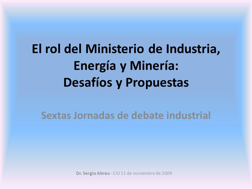 Dr. Sergio Abreu - CIU 11 de noviembre de 2009 El rol del Ministerio de Industria, Energía y Minería: Desafíos y Propuestas Sextas Jornadas de debate