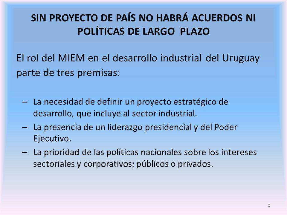2 SIN PROYECTO DE PAÍS NO HABRÁ ACUERDOS NI POLÍTICAS DE LARGO PLAZO El rol del MIEM en el desarrollo industrial del Uruguay parte de tres premisas: – La necesidad de definir un proyecto estratégico de desarrollo, que incluye al sector industrial.