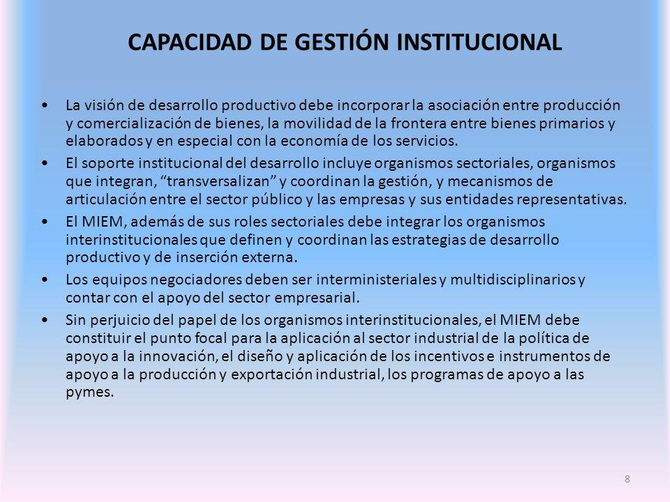 8 CAPACIDAD DE GESTIÓN INSTITUCIONAL La visión de desarrollo productivo debe incorporar la asociación entre producción y comercialización de bienes, la movilidad de la frontera entre bienes primarios y elaborados y en especial con la economía de los servicios.