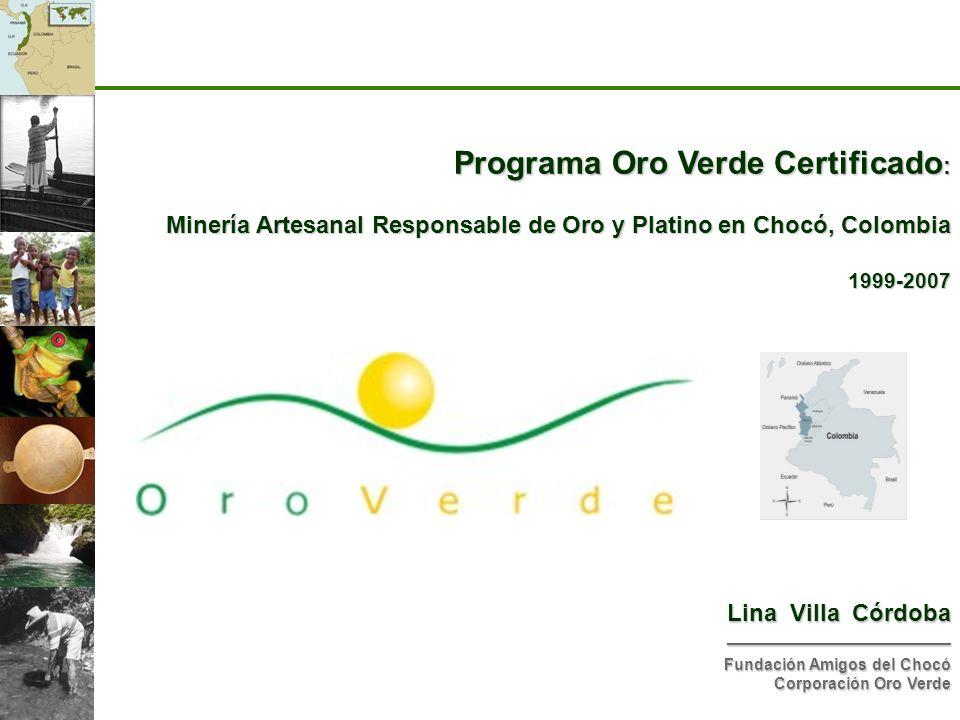 Programa Oro Verde Certificado : Minería Artesanal Responsable de Oro y Platino en Chocó, Colombia 1999-2007 Lina Villa Córdoba ______________________