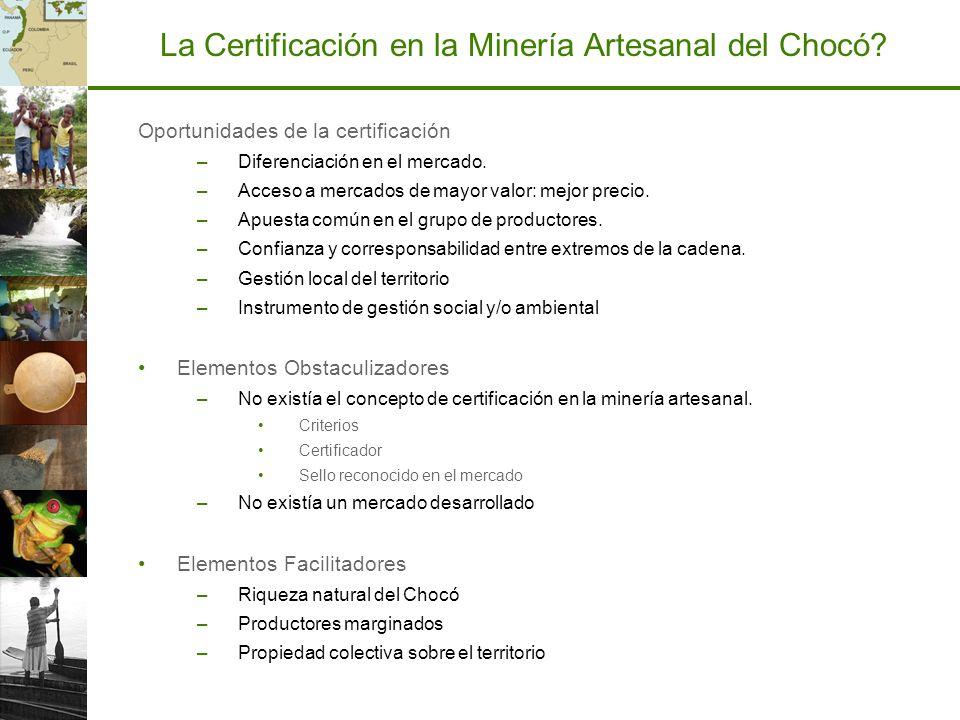 La Certificación en la Minería Artesanal del Chocó? Oportunidades de la certificación –Diferenciación en el mercado. –Acceso a mercados de mayor valor