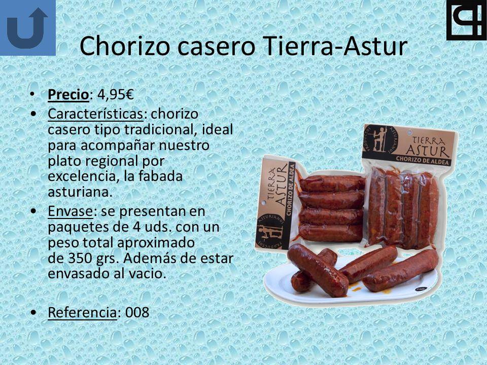 Chorizo casero Tierra-Astur Precio: 4,95 Características: chorizo casero tipo tradicional, ideal para acompañar nuestro plato regional por excelencia, la fabada asturiana.