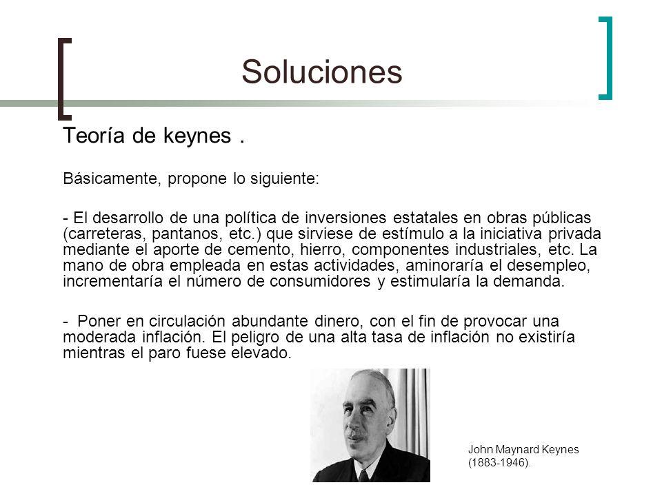 Soluciones Teoría de keynes. Básicamente, propone lo siguiente: - El desarrollo de una política de inversiones estatales en obras públicas (carreteras