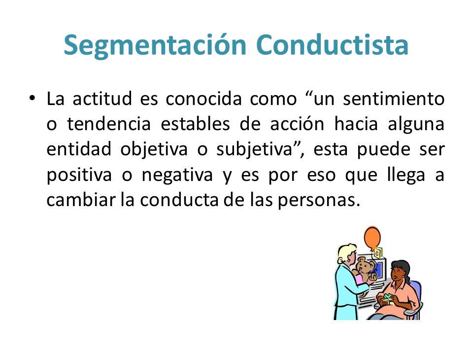 Segmentación Conductista La actitud es conocida como un sentimiento o tendencia estables de acción hacia alguna entidad objetiva o subjetiva, esta pue
