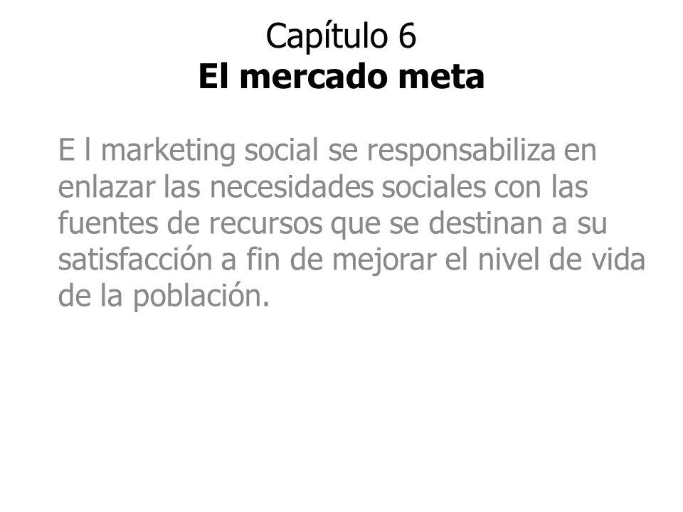 Capítulo 6 El mercado meta E l marketing social se responsabiliza en enlazar las necesidades sociales con las fuentes de recursos que se destinan a su