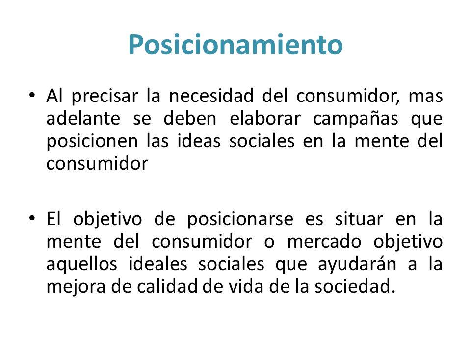 Posicionamiento Al precisar la necesidad del consumidor, mas adelante se deben elaborar campañas que posicionen las ideas sociales en la mente del con