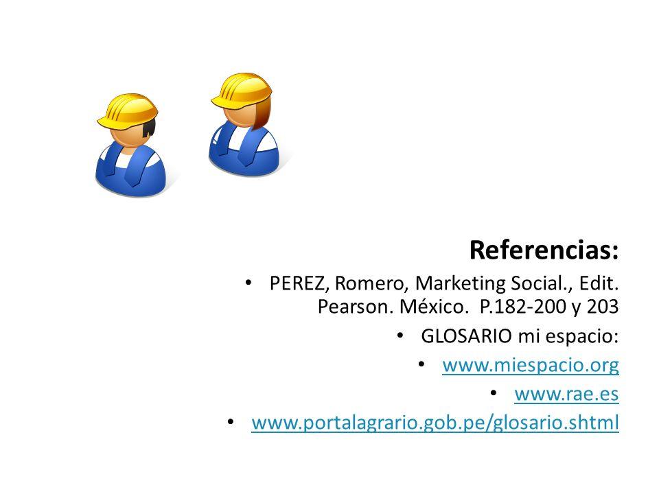 Referencias: PEREZ, Romero, Marketing Social., Edit. Pearson. México. P.182-200 y 203 GLOSARIO mi espacio: www.miespacio.org www.rae.es www.portalagra