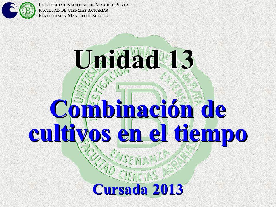 U NIVERSIDAD N ACIONAL DE M AR DEL P LATA F ACULTAD DE C IENCIAS A GRARIAS F ERTILIDAD Y M ANEJO DE S UELOS Unidad 13 Combinación de cultivos en el tiempo Cursada 2013