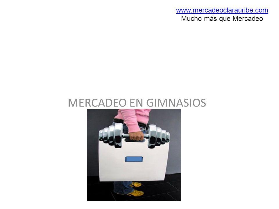 MERCADEO EN GIMNASIOS www.mercadeoclarauribe.com Mucho más que Mercadeo