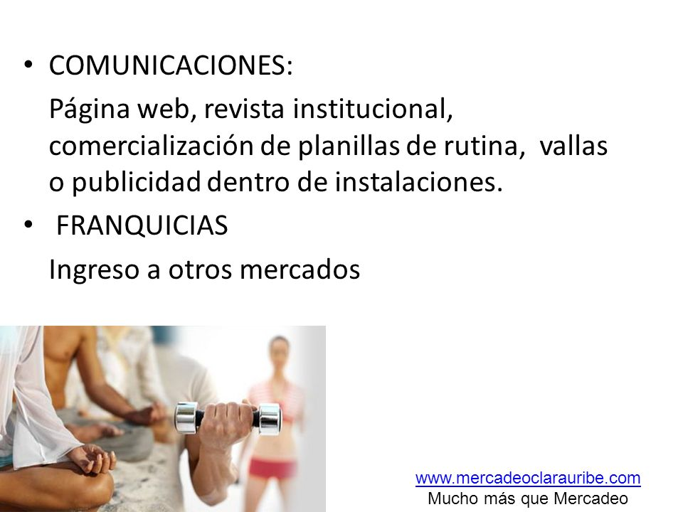 COMUNICACIONES: Página web, revista institucional, comercialización de planillas de rutina, vallas o publicidad dentro de instalaciones. FRANQUICIAS I