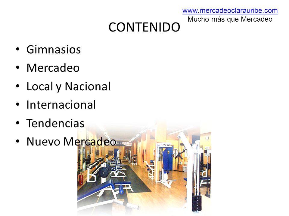 CONTENIDO Gimnasios Mercadeo Local y Nacional Internacional Tendencias Nuevo Mercadeo www.mercadeoclarauribe.com Mucho más que Mercadeo