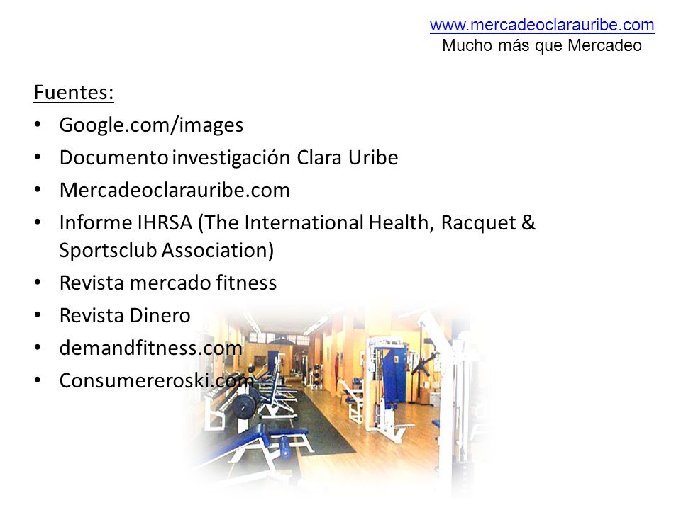 Fuentes: Google.com/images Documento investigación Clara Uribe Mercadeoclarauribe.com Informe IHRSA (The International Health, Racquet & Sportsclub As