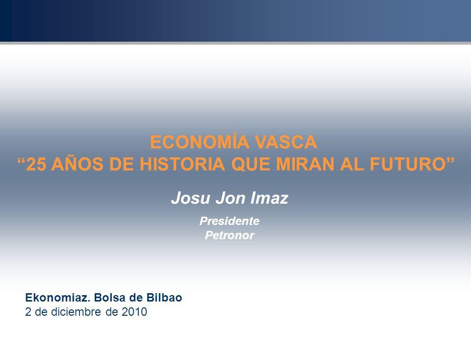 Josu Jon Imaz Presidente Petronor Ekonomiaz. Bolsa de Bilbao 2 de diciembre de 2010 ECONOMÍA VASCA 25 AÑOS DE HISTORIA QUE MIRAN AL FUTURO