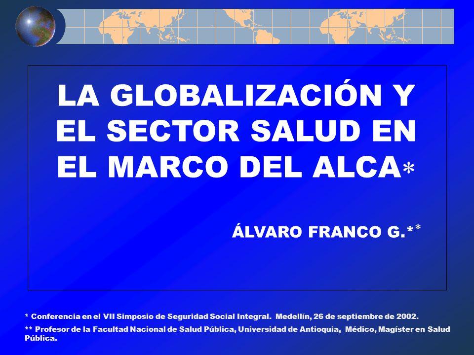 LA GLOBALIZACIÓN Y EL SECTOR SALUD EN EL MARCO DEL ALCA ÁLVARO FRANCO G.* * Conferencia en el VII Simposio de Seguridad Social Integral. Medellín, 26