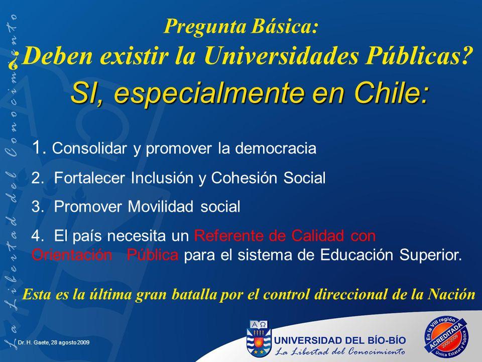 Dr. H. Gaete, 28 agosto 2009 Pregunta Básica: ¿Deben existir la Universidades Públicas? SI, especialmente en Chile: 1. Consolidar y promover la democr