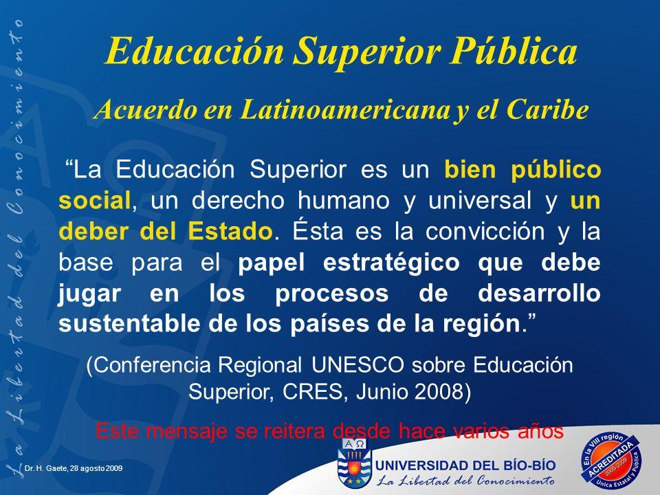 Dr. H. Gaete, 28 agosto 2009 Educación Superior Pública Acuerdo en Latinoamericana y el Caribe La Educación Superior es un bien público social, un der