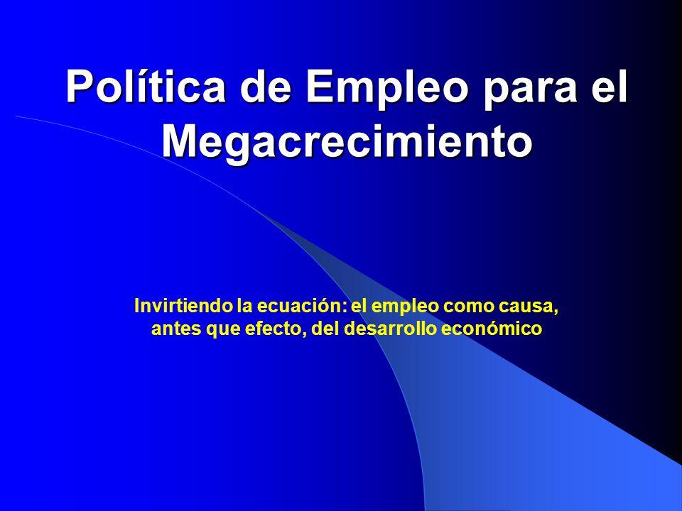 Política de Empleo para el Megacrecimiento Invirtiendo la ecuación: el empleo como causa, antes que efecto, del desarrollo económico
