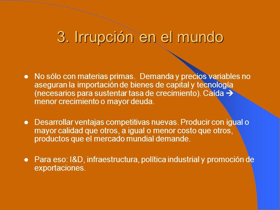 3. Irrupción en el mundo No sólo con materias primas. Demanda y precios variables no aseguran la importación de bienes de capital y tecnología (necesa