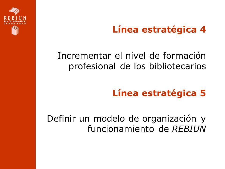 Línea estratégica 4 Incrementar el nivel de formación profesional de los bibliotecarios Línea estratégica 5 Definir un modelo de organización y funcio