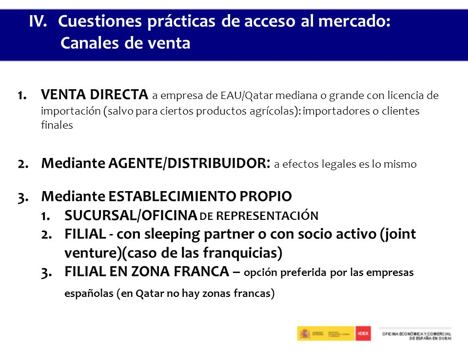 1.VENTA DIRECTA a empresa de EAU/Qatar mediana o grande con licencia de importación (salvo para ciertos productos agrícolas): importadores o clientes finales 2.Mediante AGENTE/DISTRIBUIDOR : a efectos legales es lo mismo 3.Mediante ESTABLECIMIENTO PROPIO 1.SUCURSAL/OFICINA DE REPRESENTACIÓN 2.FILIAL - con sleeping partner o con socio activo (joint venture)(caso de las franquicias) 3.FILIAL EN ZONA FRANCA – opción preferida por las empresas españolas (en Qatar no hay zonas francas) IV.Cuestiones prácticas de acceso al mercado: Canales de venta