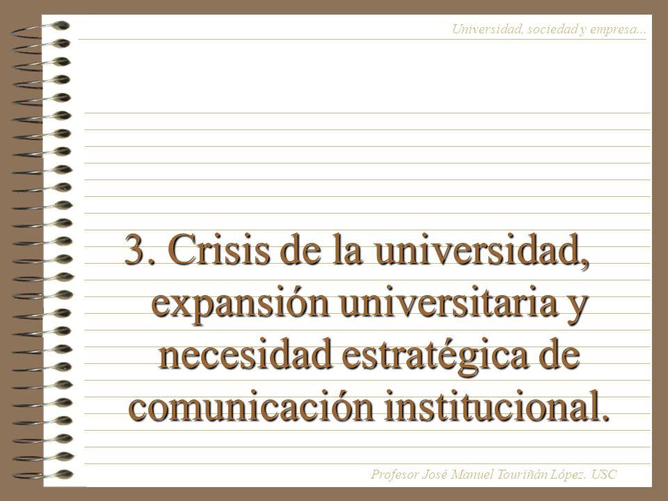 3. Crisis de la universidad, expansión universitaria y necesidad estratégica de comunicación institucional. Universidad, sociedad y empresa... Profeso