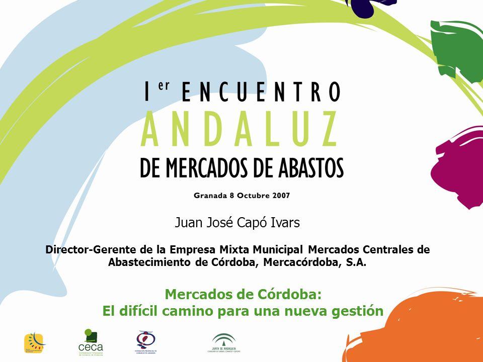 Juan José Capó Ivars Director-Gerente de la Empresa Mixta Municipal Mercados Centrales de Abastecimiento de Córdoba, Mercacórdoba, S.A. Mercados de Có