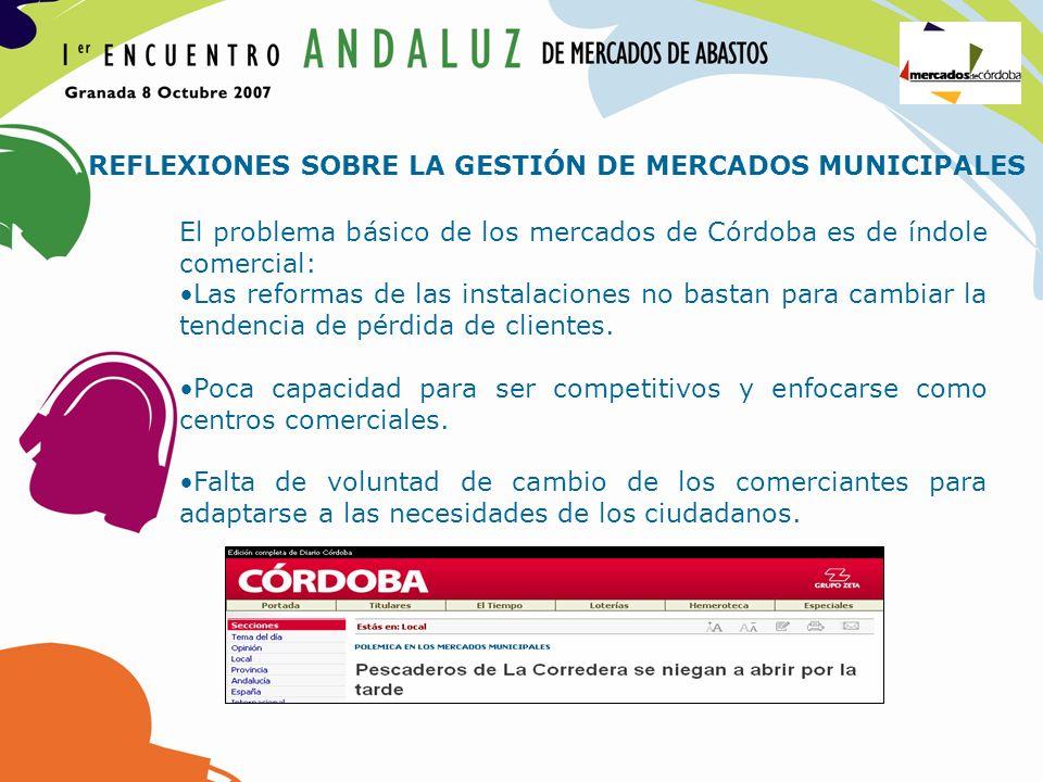 REFLEXIONES SOBRE LA GESTIÓN DE MERCADOS MUNICIPALES El problema básico de los mercados de Córdoba es de índole comercial: Las reformas de las instala