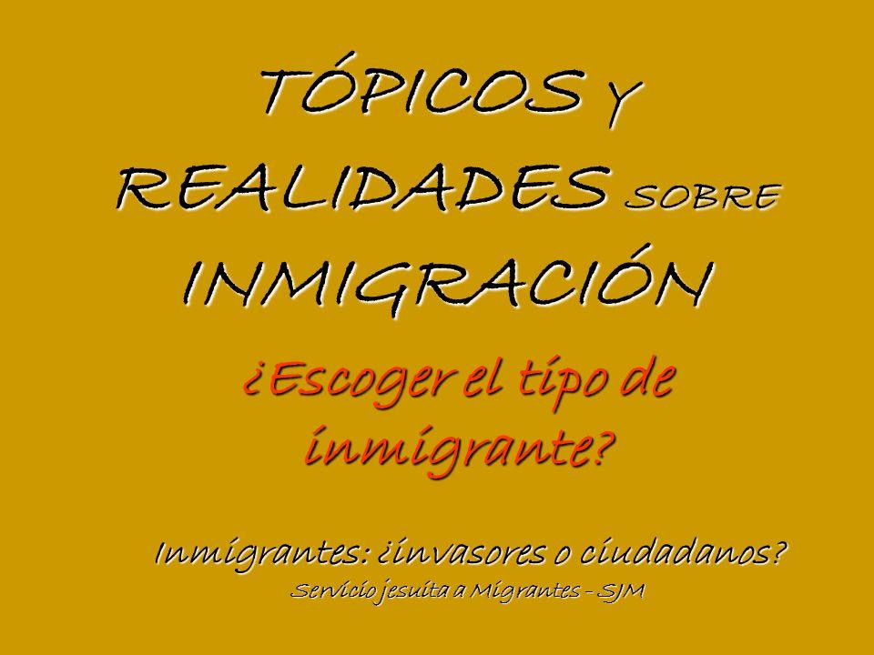TÓPICOS Y REALIDADES SOBRE INMIGRACIÓN Inmigrantes: ¿invasores o ciudadanos.