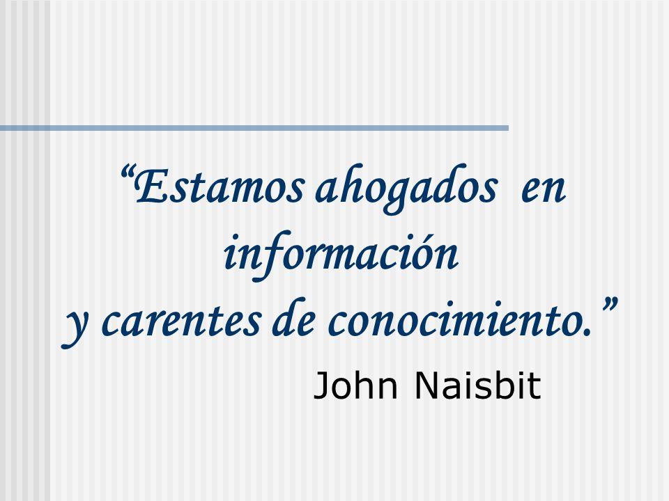 John Naisbit Estamos ahogados en información y carentes de conocimiento.