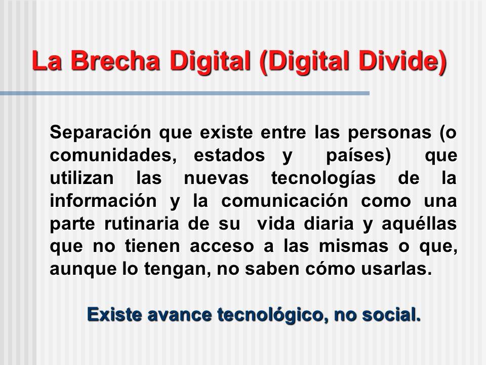 La Brecha Digital (Digital Divide) Separación que existe entre las personas (o comunidades, estados y países) que utilizan las nuevas tecnologías de la información y la comunicación como una parte rutinaria de su vida diaria y aquéllas que no tienen acceso a las mismas o que, aunque lo tengan, no saben cómo usarlas.