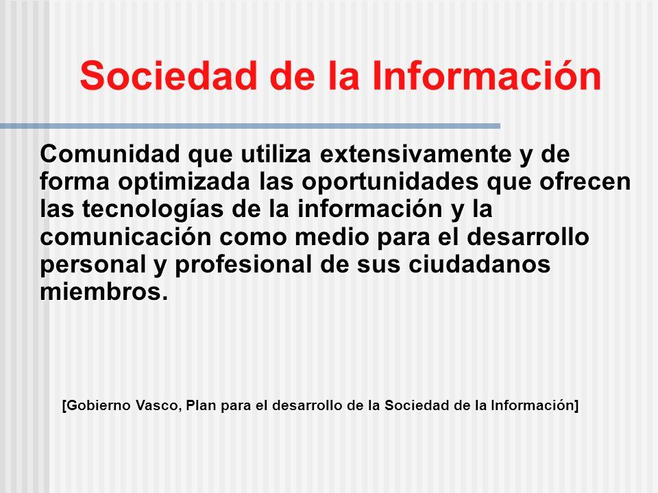 Sociedad de la Información Comunidad que utiliza extensivamente y de forma optimizada las oportunidades que ofrecen las tecnologías de la información y la comunicación como medio para el desarrollo personal y profesional de sus ciudadanos miembros.