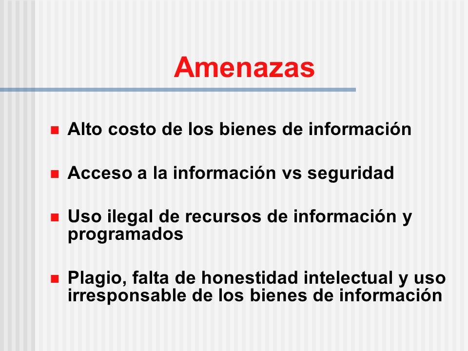 Amenazas Alto costo de los bienes de información Acceso a la información vs seguridad Uso ilegal de recursos de información y programados Plagio, falta de honestidad intelectual y uso irresponsable de los bienes de información