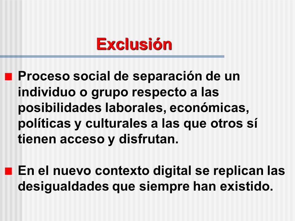 Exclusión Proceso social de separación de un individuo o grupo respecto a las posibilidades laborales, económicas, políticas y culturales a las que otros sí tienen acceso y disfrutan.