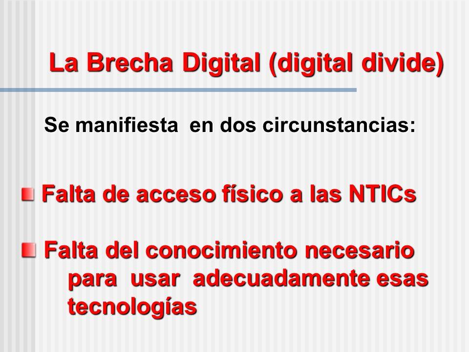 La Brecha Digital (digital divide) Se manifiesta en dos circunstancias: Falta de acceso físico a las NTICs Falta de acceso físico a las NTICs Falta del conocimiento necesario para usar adecuadamente esas tecnologías Falta del conocimiento necesario para usar adecuadamente esas tecnologías