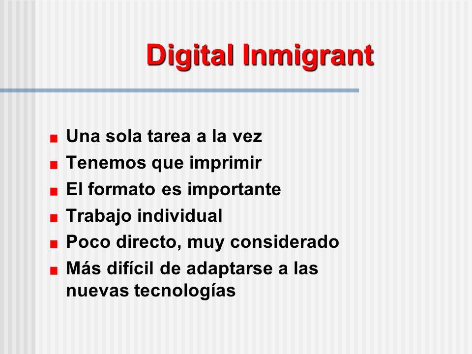 Digital Inmigrant Una sola tarea a la vez Tenemos que imprimir El formato es importante Trabajo individual Poco directo, muy considerado Más difícil de adaptarse a las nuevas tecnologías