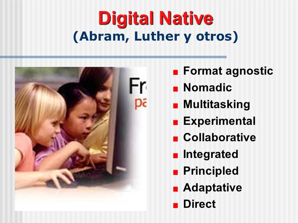 Digital Native Digital Native (Abram, Luther y otros) Format agnostic Nomadic Multitasking Experimental Collaborative Integrated Principled Adaptative